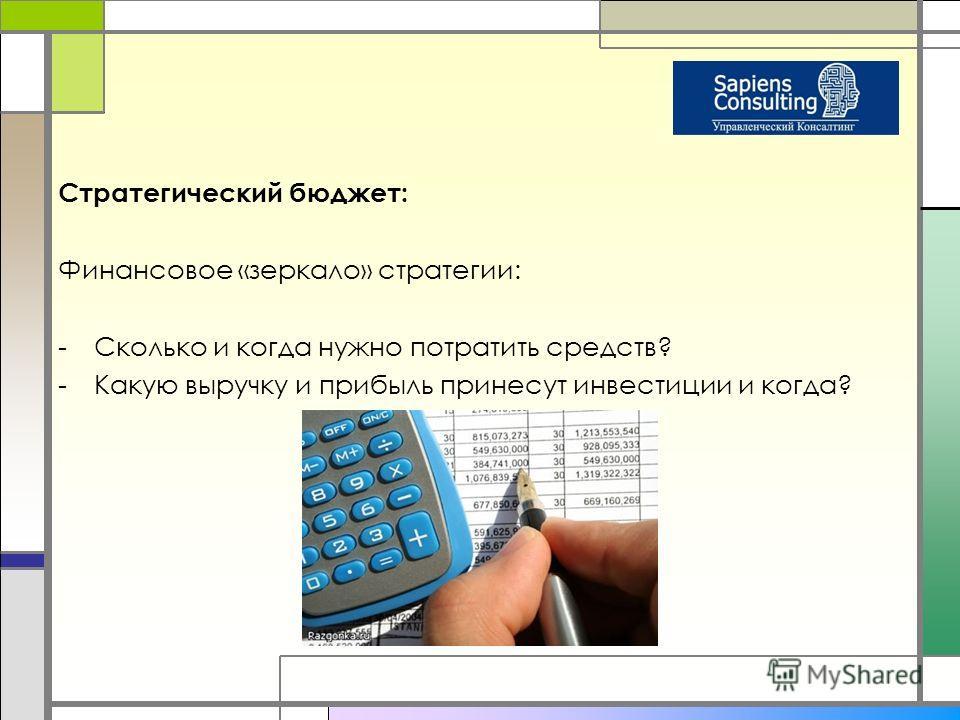 Стратегический бюджет: Финансовое «зеркало» стратегии: -Сколько и когда нужно потратить средств? -Какую выручку и прибыль принесут инвестиции и когда?