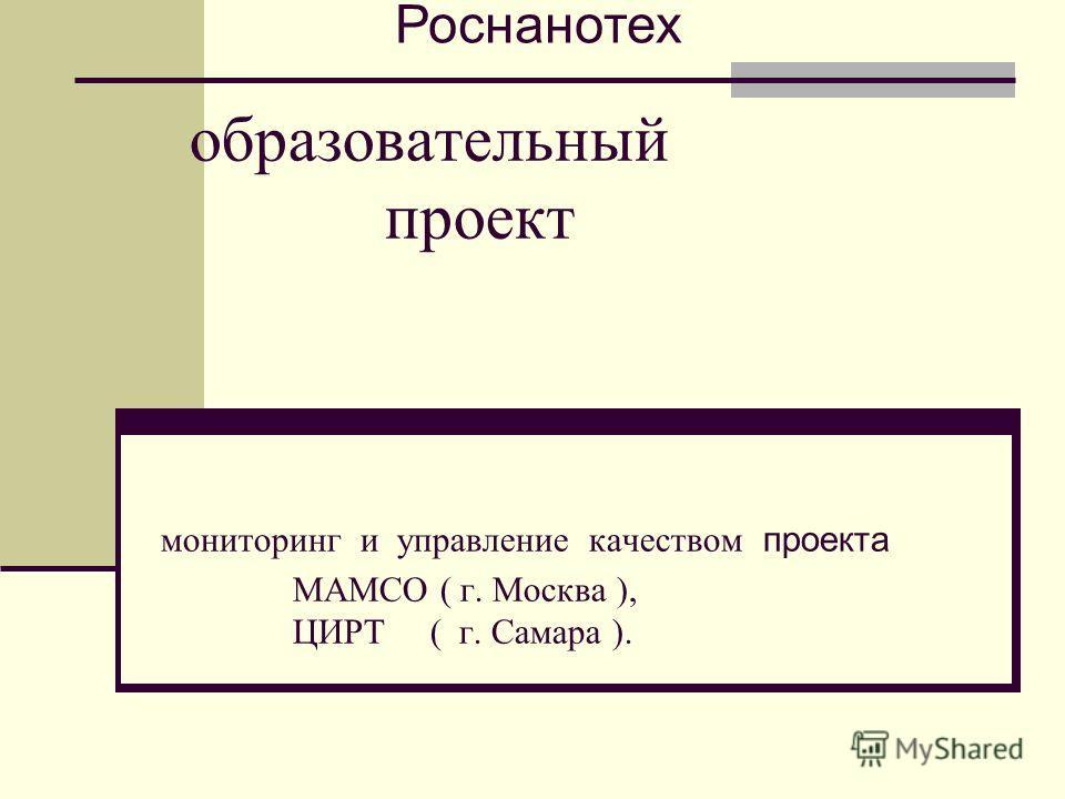 образовательный проект мониторинг и управление качеством проекта МАМСО ( г. Москва ), ЦИРТ ( г. Самара ). Роснанотех