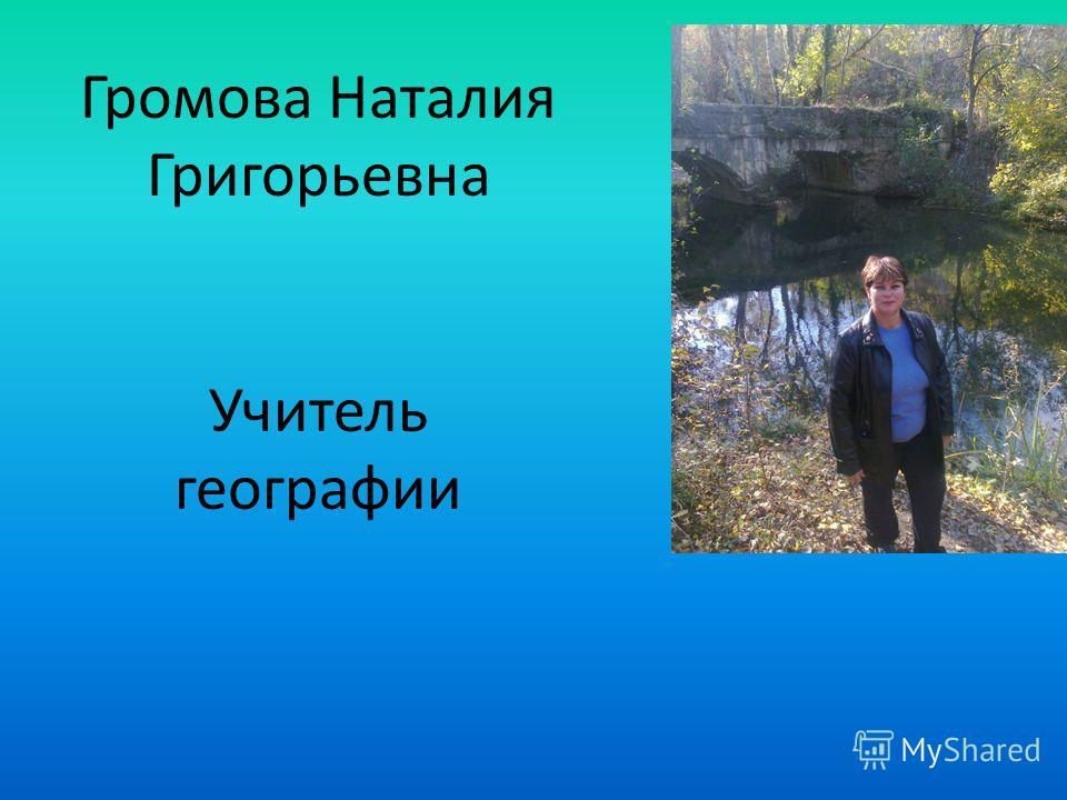 Громова Наталия Григорьевна Учитель географии