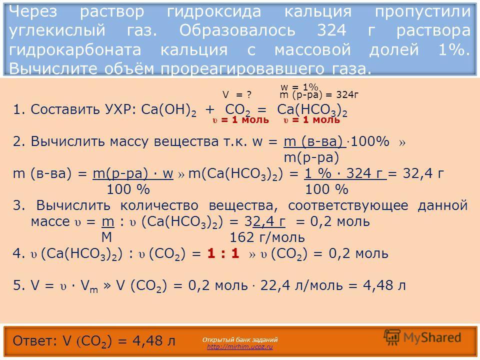 Через раствор гидроксида кальция пропустили углекислый газ. Образовалось 324 г раствора гидрокарбоната кальция с массовой долей 1%. Вычислите объём прореагировавшего газа. Открытый банк заданий http://mirhim.ucoz.ru 1.Составить УХР: Ca(OH) 2 + CO 2 =