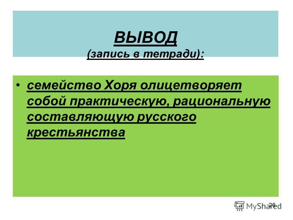 26 ВЫВОД (запись в тетради): семейство Хоря олицетворяет собой практическую, рациональную составляющую русского крестьянства