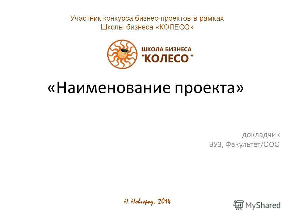 «Наименование проекта» докладчик ВУЗ, Факультет/ООО Участник конкурса бизнес-проектов в рамках Школы бизнеса «КОЛЕСО» Н. Новгород, 2014