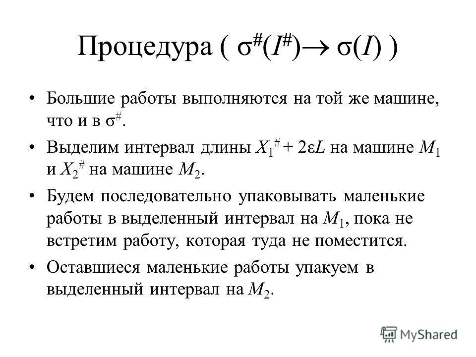 Процедура ( σ # (I # ) σ(I) ) Большие работы выполняются на той же машине, что и в σ #. Выделим интервал длины X 1 # + 2εL на машине M 1 и X 2 # на машине M 2. Будем последовательно упаковывать маленькие работы в выделенный интервал на M 1, пока не в