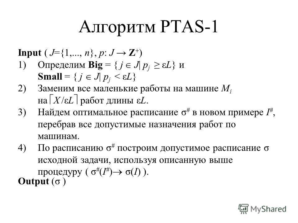 Алгоритм PTAS-1 Input ( J={1,..., n}, p: J Z + ) 1)Определим Big = { j J| p j εL} и Small = { j J| p j < εL} 2)Заменим все маленькие работы на машине M i на X /εL работ длины εL. 3)Найдем оптимальное расписание σ # в новом примере I #, перебрав все д