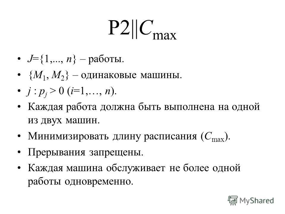 P2||C max J={1,..., n} – работы. {M 1, M 2 } – одинаковые машины. j : p j > 0 (i=1,…, n). Каждая работа должна быть выполнена на одной из двух машин. Минимизировать длину расписания (C max ). Прерывания запрещены. Каждая машина обслуживает не более о
