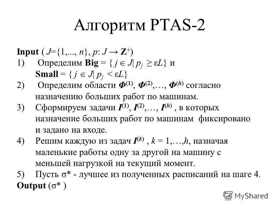 Алгоритм PTAS-2 Input ( J={1,..., n}, p: J Z + ) 1) Определим Big = { j J| p j εL} и Small = { j J| p j < εL} 2) Определим области Φ (1), Φ (2),…, Φ (h) согласно назначению больших работ по машинам. 3)Сформируем задачи I (1), I (2),…, I (h), в которы
