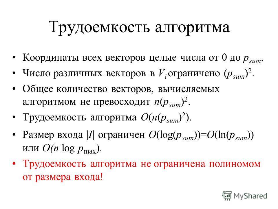 Трудоемкость алгоритма Координаты всех векторов целые числа от 0 до p sum. Число различных векторов в V i ограничено (p sum ) 2. Общее количество векторов, вычисляемых алгоритмом не превосходит n(p sum ) 2. Трудоемкость алгоритма O(n(p sum ) 2 ). Раз