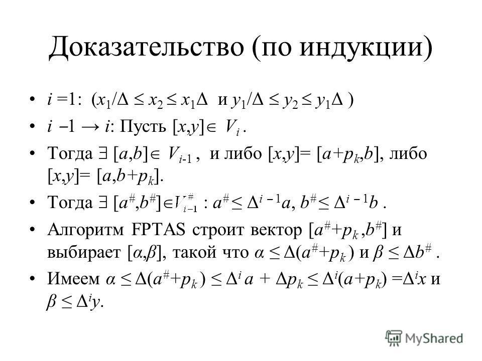 Доказательство (по индукции) i =1: (x 1 /Δ x 2 x 1 Δ и y 1 /Δ y 2 y 1 Δ ) i 1 i: Пусть [x,y] V i. Тогда [a,b] V i-1, и либо [x,y]= [a+p k,b], либо [x,y]= [a,b+p k ]. Тогда [a #,b # ] : a # Δ i 1 a, b # Δ i 1 b. Алгоритм FPTAS строит вектор [a # +p k,