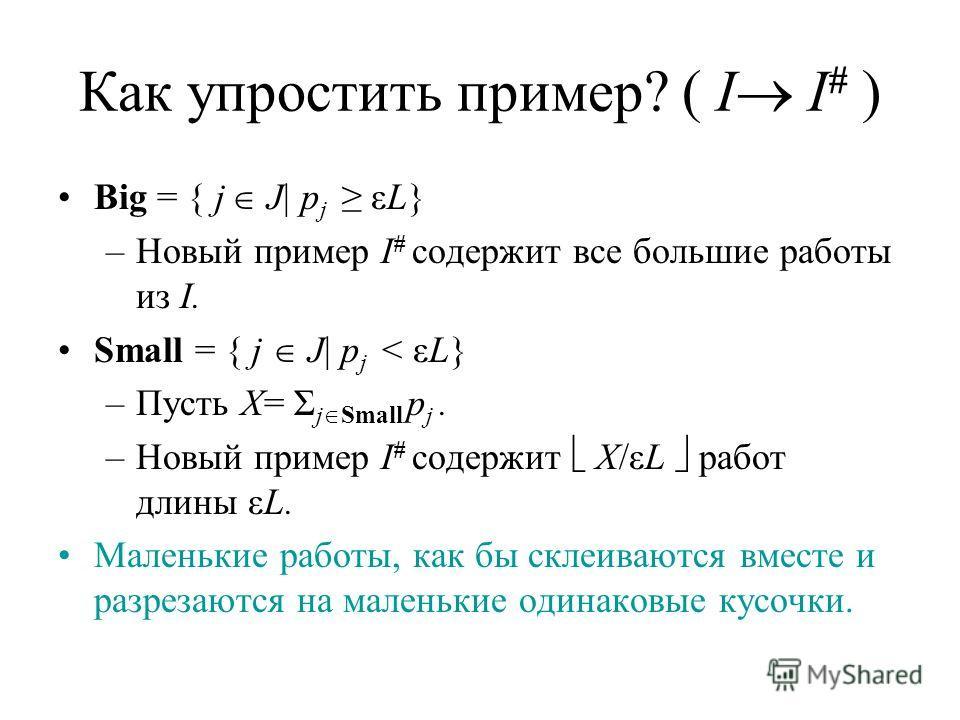 Как упростить пример? ( I I # ) Big = { j J| p j εL} –Новый пример I # содержит все большие работы из I. Small = { j J| p j < εL} –Пусть X= Σ j Small p j. –Новый пример I # содержит X/εL работ длины εL. Маленькие работы, как бы склеиваются вместе и р