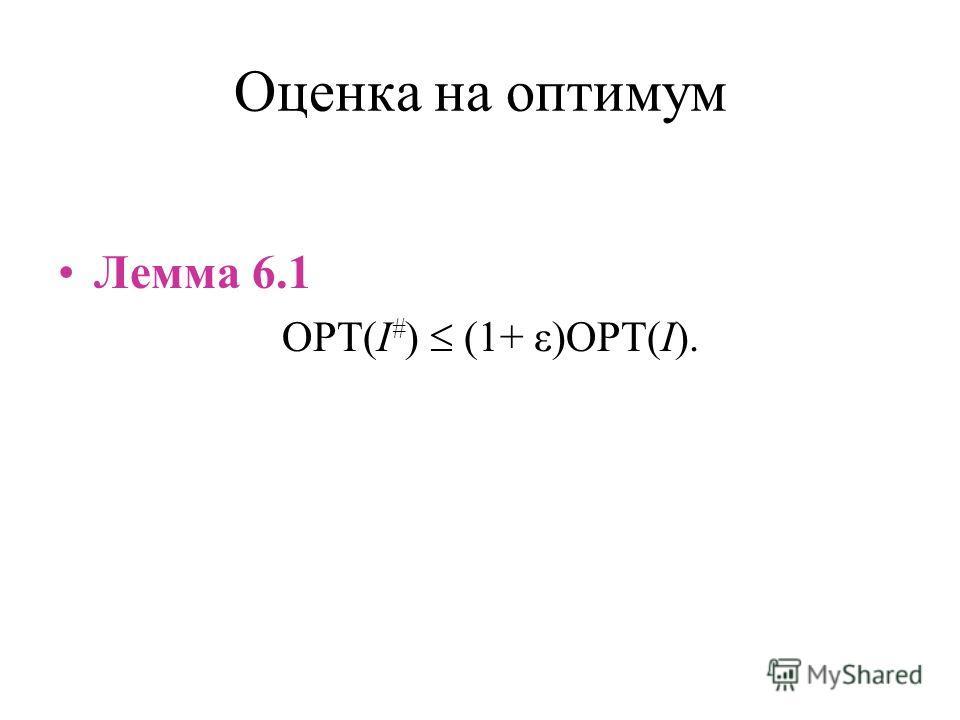 Оценка на оптимум Лемма 6.1 OPT(I # ) (1+ ε)OPT(I).