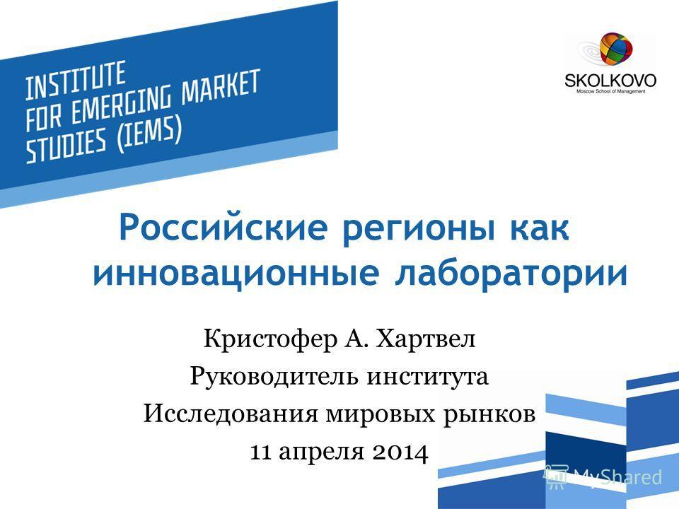 Российские регионы как инновационные лаборатории Кристофер А. Хартвел Руководитель института Исследования мировых рынков 11 апреля 2014