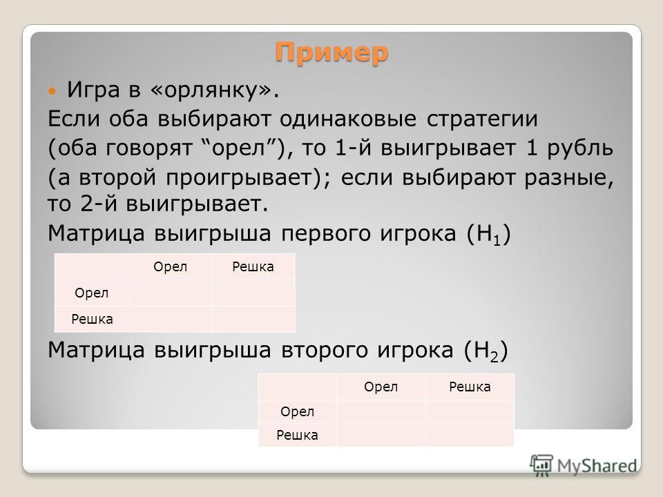 Пример Игра в «орлянку». Если оба выбирают одинаковые стратегии (оба говорят орел), то 1-й выигрывает 1 рубль (а второй проигрывает); если выбирают разные, то 2-й выигрывает. Матрица выигрыша первого игрока (Н 1 ) Матрица выигрыша второго игрока (Н 2