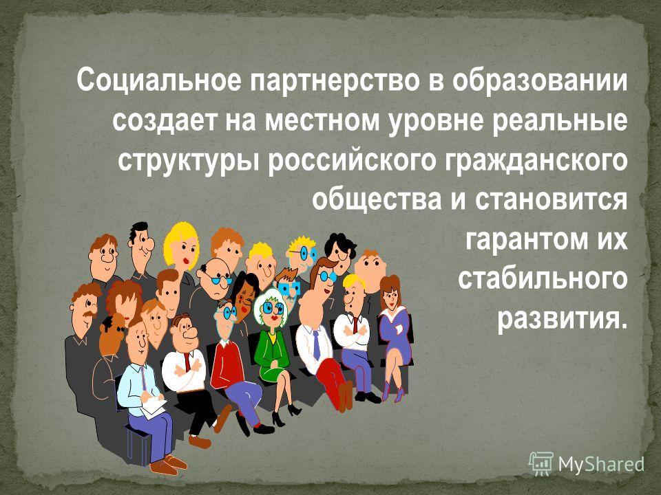 Социальное партнерство в образовании создает на местном уровне реальные структуры российского гражданского общества и становится гарантом их стабильного развития.