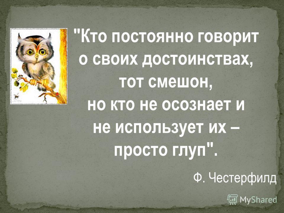 Кто постоянно говорит о своих достоинствах, тот смешон, но кто не осознает и не использует их – просто глуп. Ф. Честерфилд