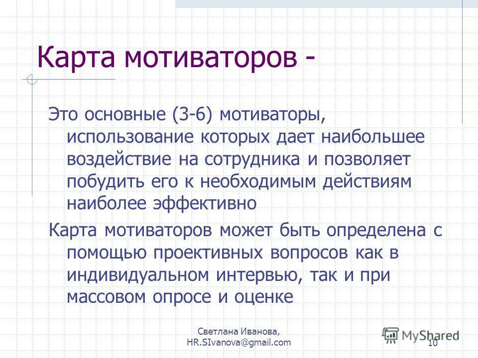 Светлана Иванова, HR.SIvanova@gmail.com10 Карта мотиваторов - Это основные (3-6) мотиваторы, использование которых дает наибольшее воздействие на сотрудника и позволяет побудить его к необходимым действиям наиболее эффективно Карта мотиваторов может