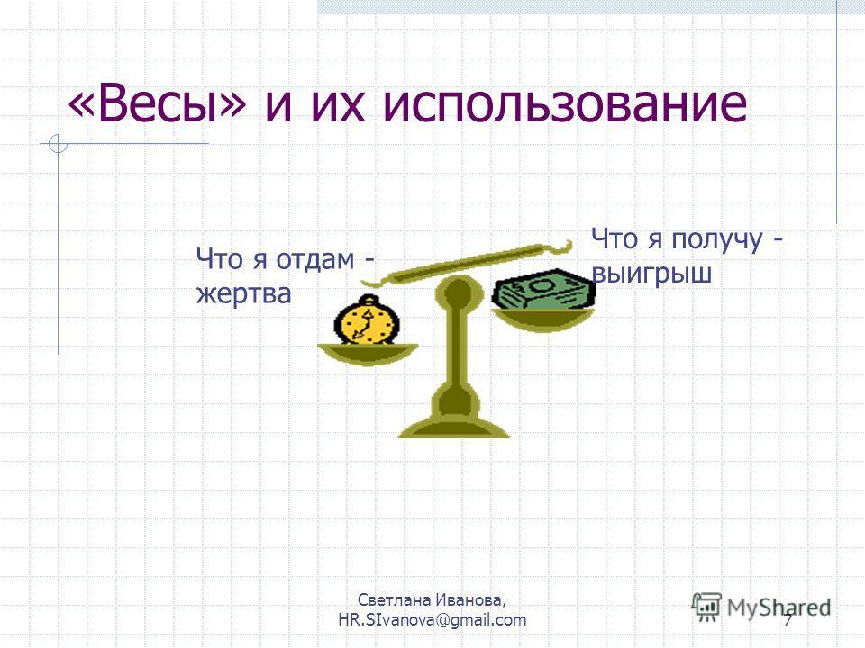 Светлана Иванова, HR.SIvanova@gmail.com7 «Весы» и их использование Что я отдам - жертва Что я получу - выигрыш