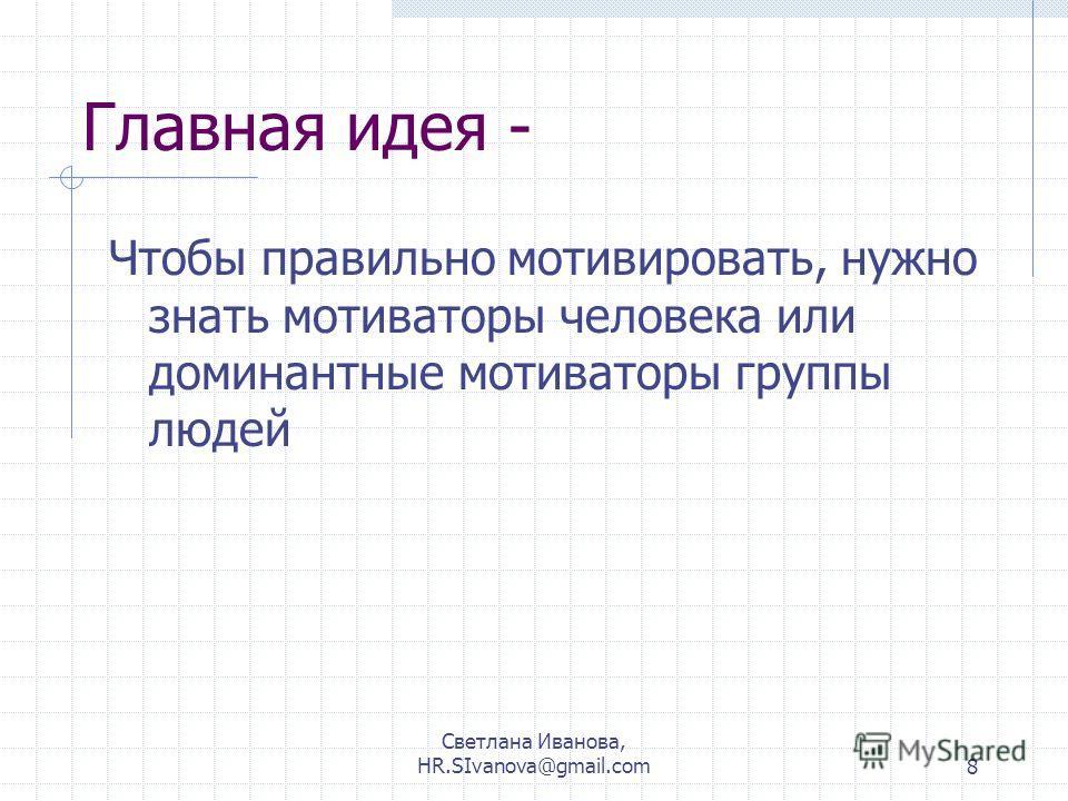 Светлана Иванова, HR.SIvanova@gmail.com8 Главная идея - Чтобы правильно мотивировать, нужно знать мотиваторы человека или доминантные мотиваторы группы людей