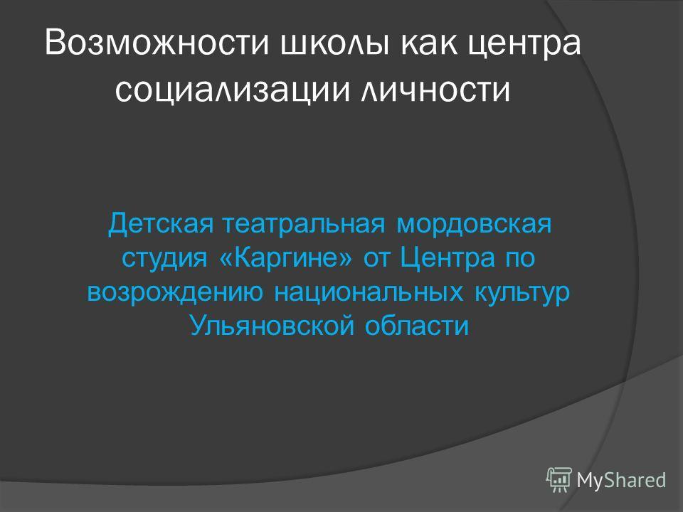 Возможности школы как центра социализации личности Детская театральная мордовская студия «Каргине» от Центра по возрождению национальных культур Ульяновской области