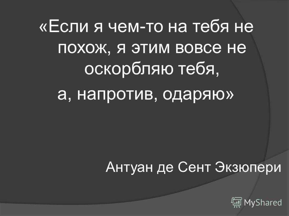 «Если я чем-то на тебя не похож, я этим вовсе не оскорбляю тебя, а, напротив, одаряю» Антуан де Сент Экзюпери