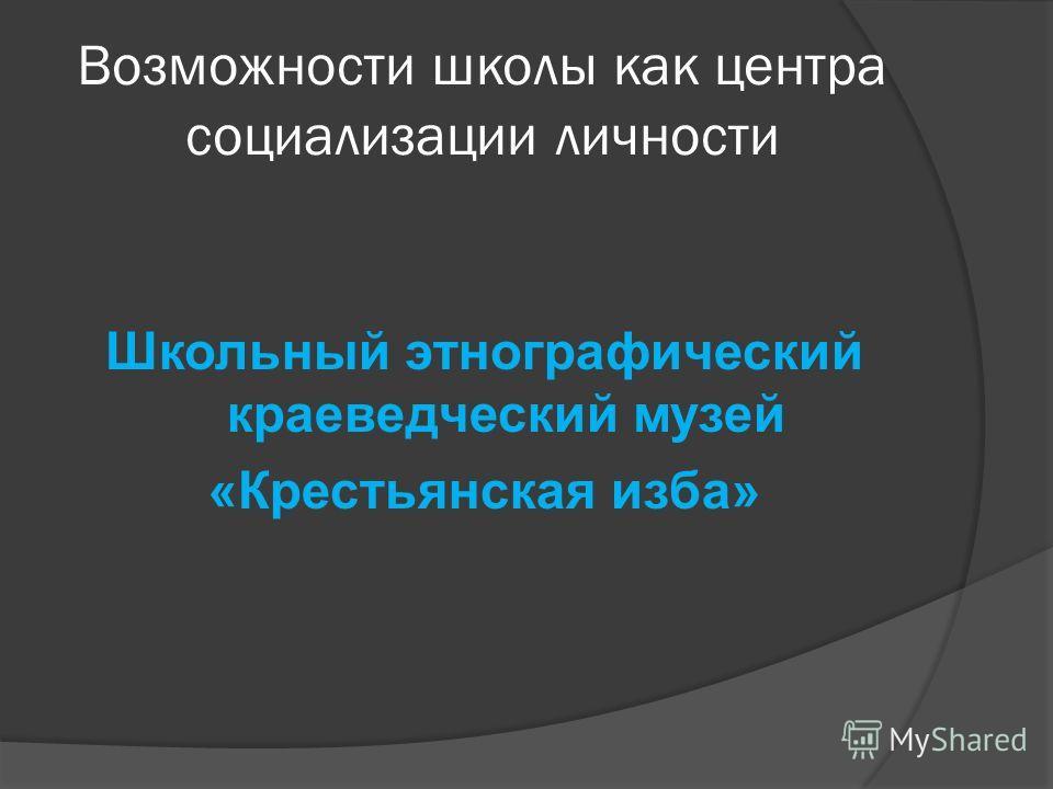 Возможности школы как центра социализации личности Школьный этнографический краеведческий музей «Крестьянская изба»