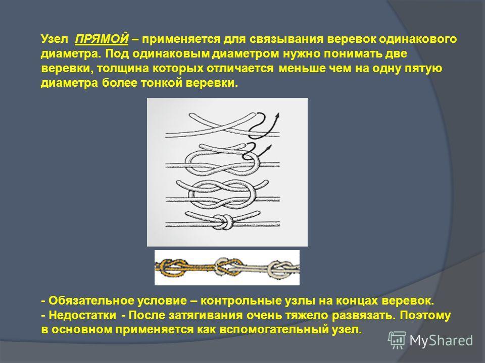 Узел ПРЯМОЙ – применяется для связывания веревок одинакового диаметра. Под одинаковым диаметром нужно понимать две веревки, толщина которых отличается меньше чем на одну пятую диаметра более тонкой веревки. - Обязательное условие – контрольные узлы н