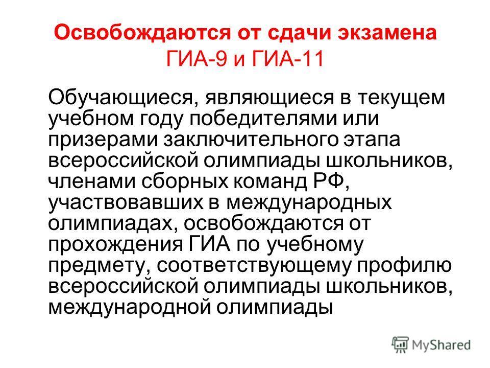 Освобождаются от сдачи экзамена ГИА-9 и ГИА-11 Обучающиеся, являющиеся в текущем учебном году победителями или призерами заключительного этапа всероссийской олимпиады школьников, членами сборных команд РФ, участвовавших в международных олимпиадах, ос