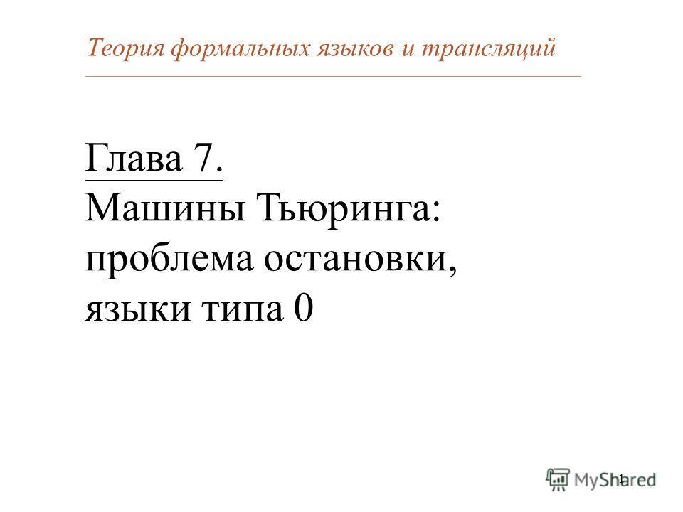 1 Глава 7. Машины Тьюринга: проблема остановки, языки типа 0 Теория формальных языков и трансляций