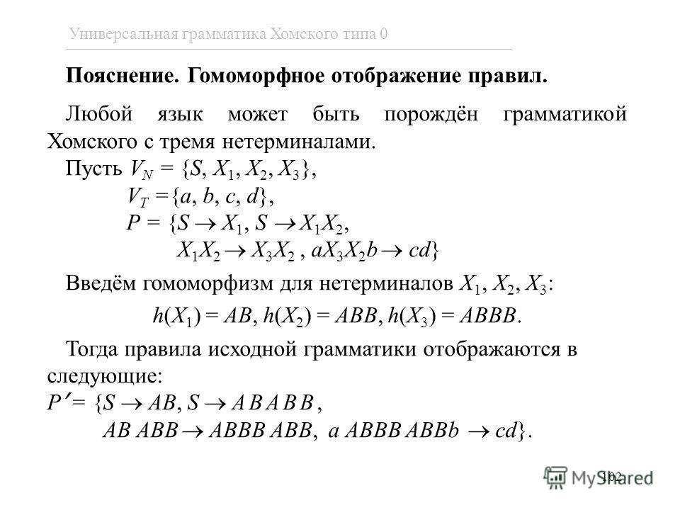 Пояснение. Гомоморфное отображение правил. Любой язык может быть порождён грамматикой Хомского с тремя нетерминалами. Пусть V N = {S, X 1, X 2, X 3 }, V T ={a, b, c, d}, P = {S X 1, S X 1 X 2, X 1 X 2 X 3 X 2, aX 3 X 2 b cd} Введём гомоморфизм для не