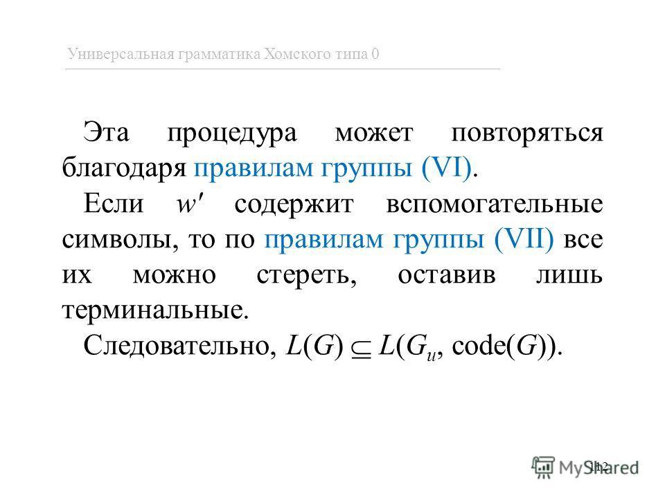 Эта процедура может повторяться благодаря правилам группы (VI). Если w' содержит вспомогательные символы, то по правилам группы (VII) все их можно стереть, оставив лишь терминальные. Следовательно, L(G) L(G u, code(G)). 112 Универсальная грамматика Х