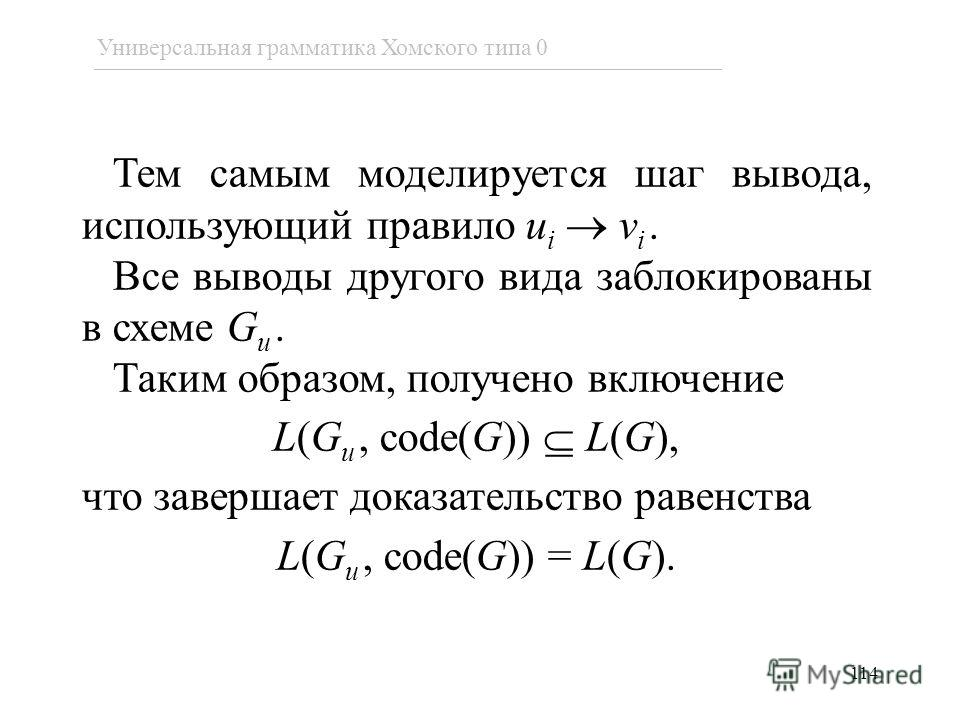 114 Тем самым моделируется шаг вывода, использующий правило u i v i. Все выводы другого вида заблокированы в схеме G u. Таким образом, получено включение L(G u, code(G)) L(G), что завершает доказательство равенства L(G u, code(G)) = L(G). Универсальн