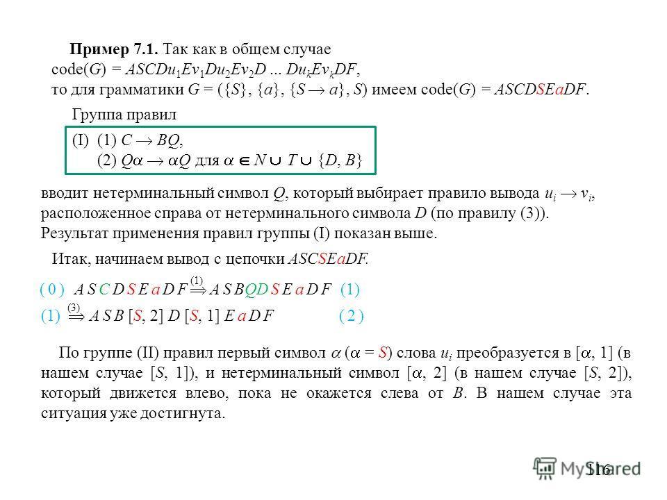 Пример 7.1. Так как в общем случае code(G) = ASCDu 1 Ev 1 Du 2 Ev 2 D... Du k Ev k DF, то для грамматики G = ({S}, {a}, {S a}, S) имеем code(G) = ASCDSEaDF. 116 Группа правил (I) (1) C BQ, (2) Q Q для N T {D, B} (0) ASCDSEaDF ASBQDSEaDF (1) (1) (1) A