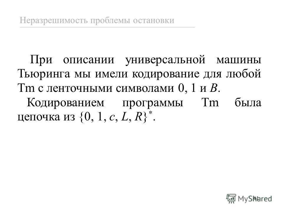 41 При описании универсальной машины Тьюринга мы имели кодирование для любой Tm с ленточными символами 0, 1 и B. Кодированием программы Tm была цепочка из {0, 1, c, L, R} *. Неразрешимость проблемы остановки