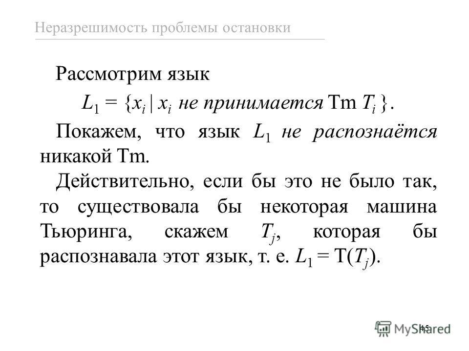 45 Рассмотрим язык L 1 = {x i x i не принимается Tm T i }. Покажем, что язык L 1 не распознаётся никакой Tm. Действительно, если бы это не было так, то существовала бы некоторая машина Тьюринга, скажем T j, которая бы распознавала этот язык, т. е. L