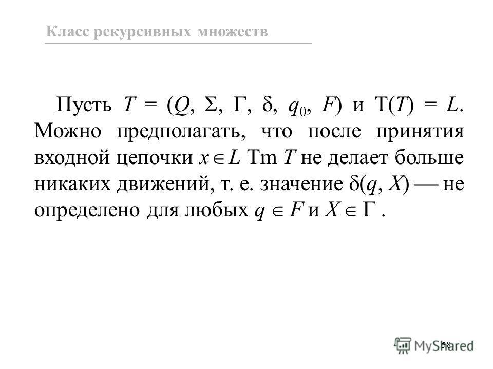 58 Пусть T = (Q,,,, q 0, F) и T(T) = L. Можно предполагать, что после принятия входной цепочки x L Tm T не делает больше никаких движений, т. е. значение (q, X) не определено для любых q F и X. Класс рекурсивных множеств