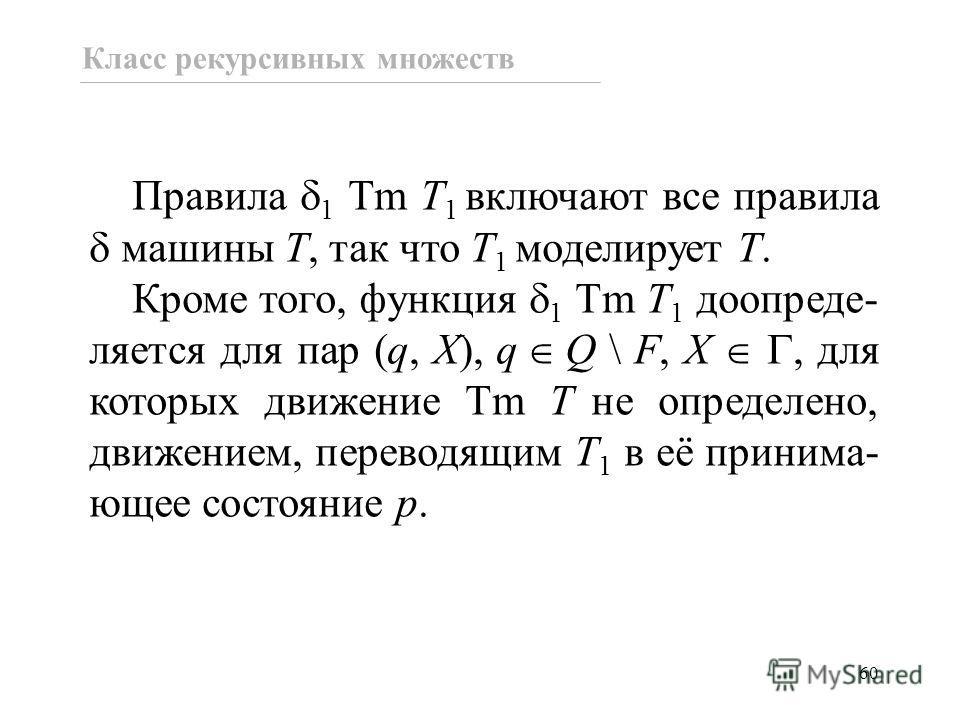 60 Правила 1 Tm T 1 включают все правила машины T, так что T 1 моделирует T. Кроме того, функция 1 Tm T 1 доопреде- ляется для пар (q, X), q Q \ F, X, для которых движение Tm T не определено, движением, переводящим T 1 в её принима- ющее состояние p.