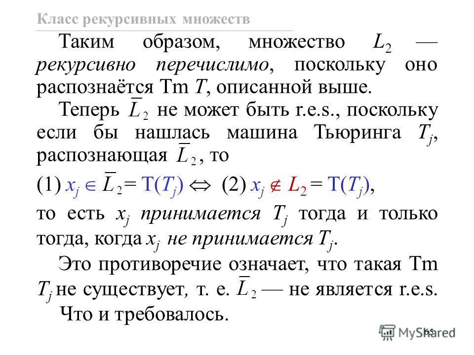 65 Класс рекурсивных множеств Таким образом, множество L 2 рекурсивно перечислимо, поскольку оно распознаётся Tm T, описанной выше. Теперь не может быть r.e.s., поскольку если бы нашлась машина Тьюринга T j, распознающая, то (1) x j = T(T j ) (2) x j