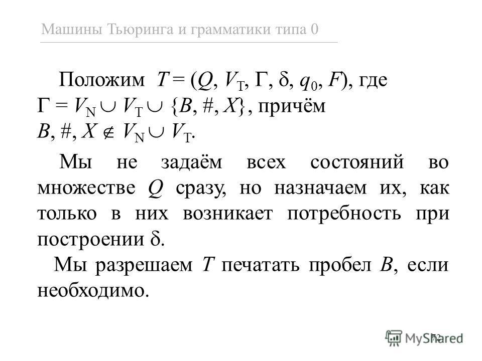 72 Положим T = (Q, V T,,, q 0, F), где = V N V T {B, #, X}, причём B, #, X V N V T. Мы не задаём всех состояний во множестве Q сразу, но назначаем их, как только в них возникает потребность при построении. Мы разрешаем T печатать пробел B, если необх