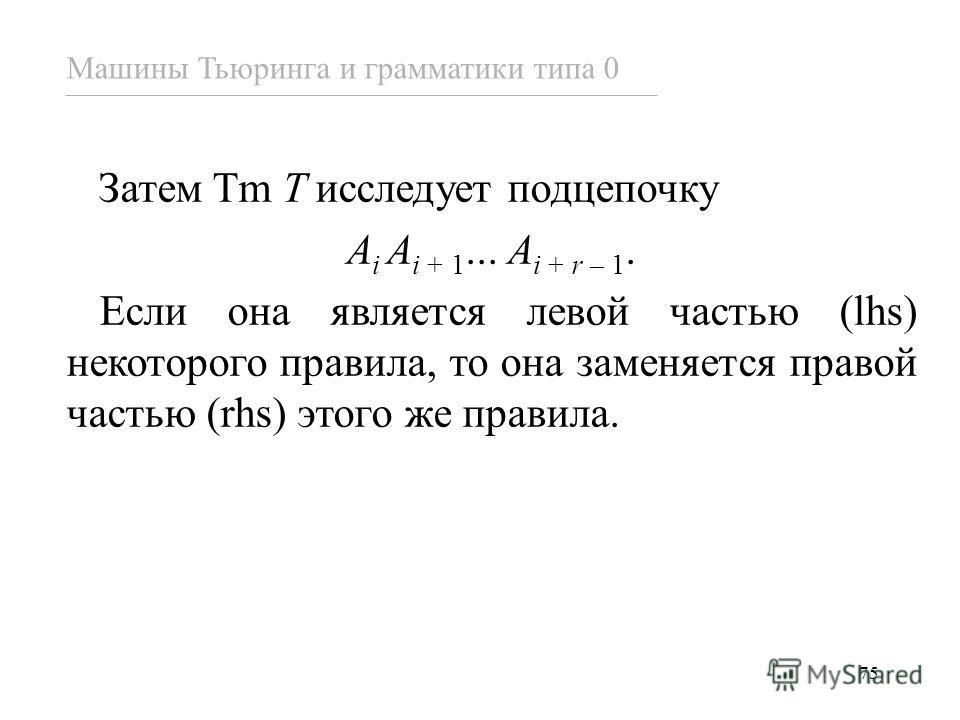 75 Затем Tm T исследует подцепочку A i A i + 1... A i + r – 1. Если она является левой частью (lhs) некоторого правила, то она заменяется правой частью (rhs) этого же правила. Машины Тьюринга и грамматики типа 0