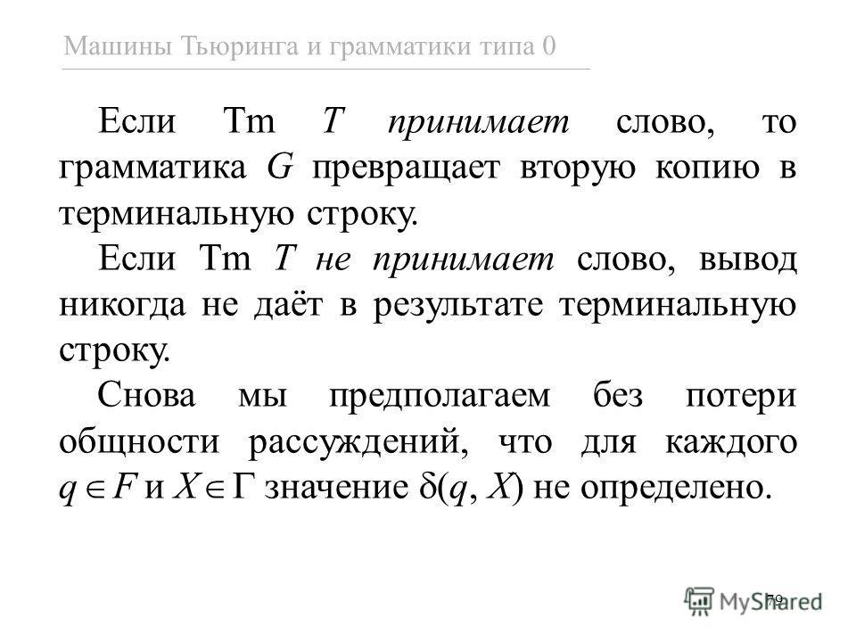 79 Если Tm T принимает слово, то грамматика G превращает вторую копию в терминальную строку. Если Tm T не принимает слово, вывод никогда не даёт в результате терминальную строку. Снова мы предполагаем без потери общности рассуждений, что для каждого
