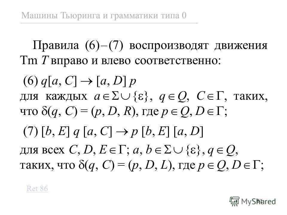 81 Правила (6)–(7) воспроизводят движения Tm T вправо и влево соответственно: (6) q[a, C] [a, D] p для каждых a { }, q Q, C, таких, что (q, C) = (p, D, R), где p Q, D ; (7) [b, E] q [a, C] p [b, E] [a, D] для всех C, D, E ; a, b { }, q Q, таких, что