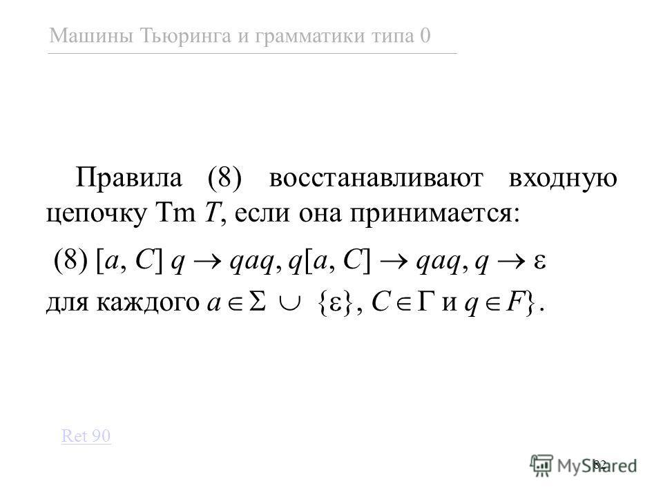 82 Правила (8) восстанавливают входную цепочку Tm T, если она принимается: (8) [a, C] q qaq, q[a, C] qaq, q для каждого a { }, C и q F}. Машины Тьюринга и грамматики типа 0 Ret 90
