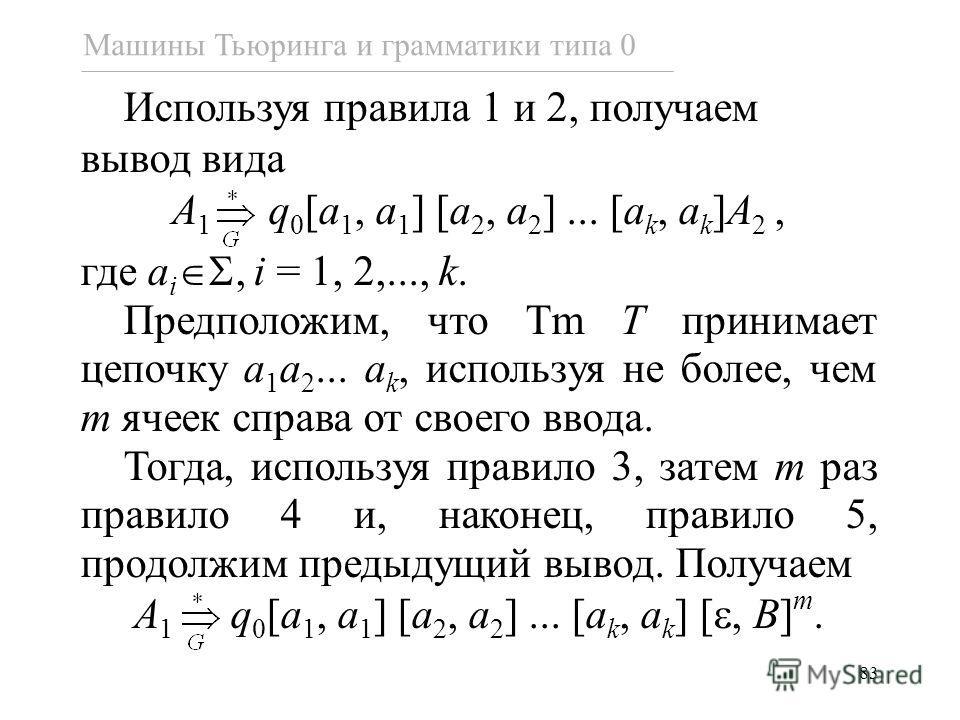 83 Используя правила 1 и 2, получаем вывод вида A 1 q 0 [a 1, a 1 ] [a 2, a 2 ]... [a k, a k ]A 2, где a i, i = 1, 2,..., k. Предположим, что Tm T принимает цепочку a 1 a 2... a k, используя не более, чем m ячеек справа от своего ввода. Тогда, исполь