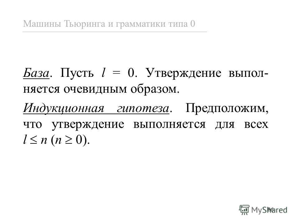 86 База. Пусть l = 0. Утверждение выпол- няется очевидным образом. Индукционная гипотеза. Предположим, что утверждение выполняется для всех l n (n 0). Машины Тьюринга и грамматики типа 0
