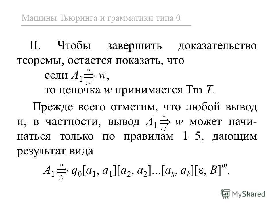 91 Машины Тьюринга и грамматики типа 0 II. Чтобы завершить доказательство теоремы, остается показать, что если A 1 w, то цепочка w принимается Tm T. Прежде всего отметим, что любой вывод и, в частности, вывод A 1 w может начи- наться только по правил