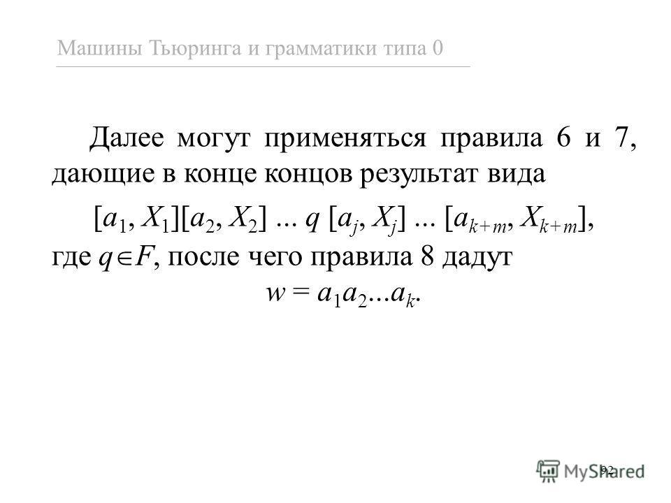 92 Машины Тьюринга и грамматики типа 0 Далее могут применяться правила 6 и 7, дающие в конце концов результат вида [a 1, X 1 ][a 2, X 2 ]... q [a j, X j ]... [a k+m, X k+m ], где q F, после чего правила 8 дадут w = a 1 a 2...a k.