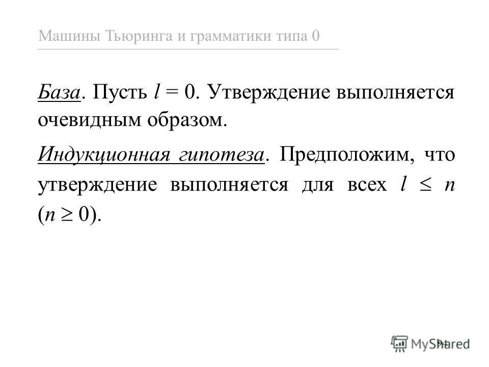 94 База. Пусть l = 0. Утверждение выполняется очевидным образом. Индукционная гипотеза. Предположим, что утверждение выполняется для всех l n (n 0). Машины Тьюринга и грамматики типа 0
