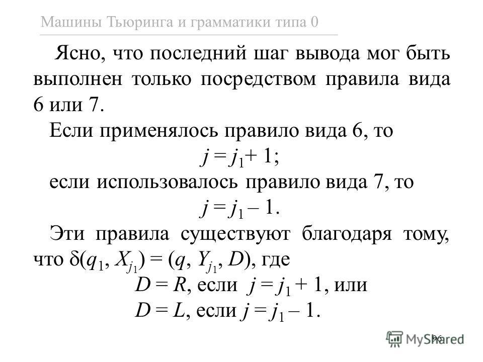 96 Ясно, что последний шаг вывода мог быть выполнен только посредством правила вида 6 или 7. Если применялось правило вида 6, то j = j 1 + 1; если использовалось правило вида 7, то j = j 1 – 1. Эти правила существуют благодаря тому, что (q 1, X j 1 )