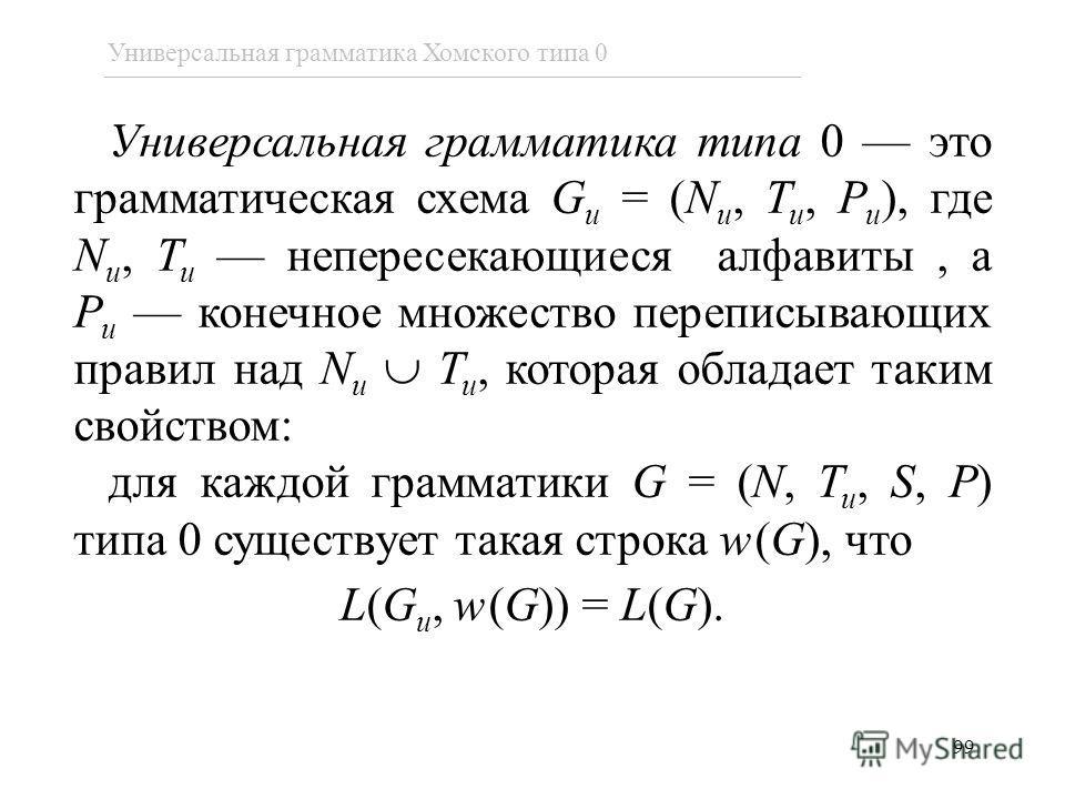 Универсальная грамматика типа 0 это грамматическая схема G u = (N u, T u, P u ), где N u, T u непересекающиеся алфавиты, а P u конечное множество переписывающих правил над N u T u, которая обладает таким свойством: для каждой грамматики G = (N, T u,