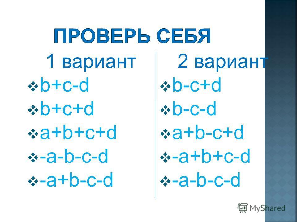 1 вариант b+(c-d) b-(-c-d) (a+b)-(-c-d) -(a+b)+(-c-d) -(a-b)-(c+d) 2 вариант b-(c-d) b+(-c-d) (a+b)+(-c+d) -(a-b)+(c-d) -(a+b)-(c+d)