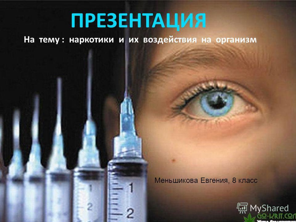 ПРЕЗЕНТАЦИЯ На тему : наркотики и их воздействия на организм Меньшикова Евгения, 8 класс